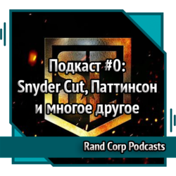 RandCorp Podcast #0 – Snyder Cut, Паттинсон и многое другое